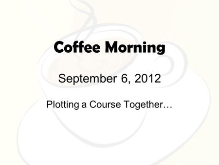 Coffee Morning September 6, 2012 Plotting a Course Together…