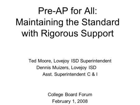 Pre-AP for All: Maintaining the Standard with Rigorous Support Ted Moore, Lovejoy ISD Superintendent Dennis Muizers, Lovejoy ISD Asst. Superintendent C.