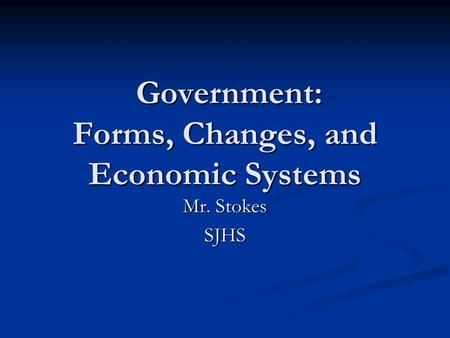Government: Forms, Changes, and Economic Systems Government: Forms, Changes, and Economic Systems Mr. Stokes SJHS.