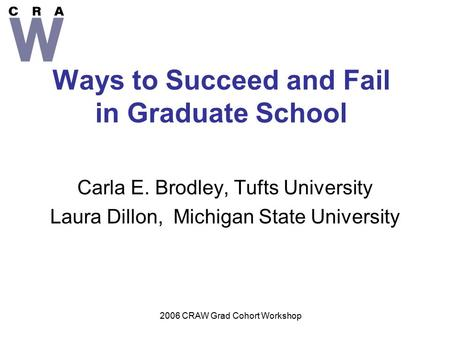2006 CRAW Grad Cohort Workshop Ways to Succeed and Fail in Graduate School Carla E. Brodley, Tufts University Laura Dillon, Michigan State University.