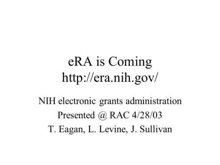 ERA is Coming  NIH electronic grants administration RAC 4/28/03 T. Eagan, L. Levine, J. Sullivan.
