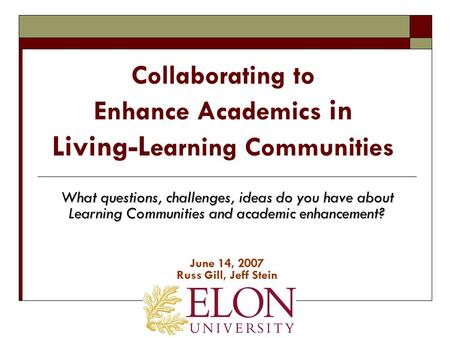 Collaborating to Enhance Academics in Living-L earning Communities What questions, challenges, ideas do you have about Learning Communities and academic.