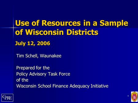 1 Use of Resources in a Sample of Wisconsin Districts July 12, 2006 Tim Schell, Waunakee Prepared for the Policy Advisory Task Force of the Wisconsin School.