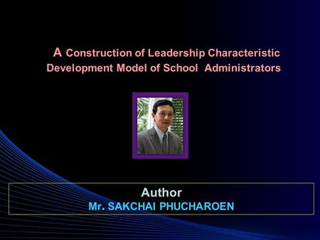 A Construction of Leadership Characteristic Development Model of School Administrators Author Mr. SAKCHAI PHUCHAROEN.