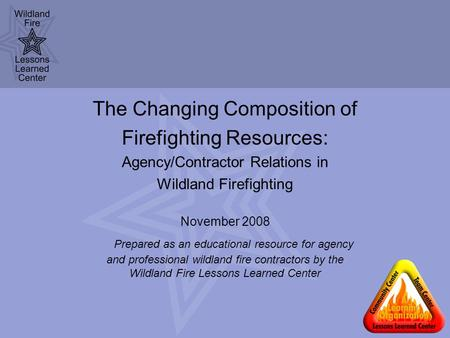 The Changing Composition of Firefighting Resources: Agency/Contractor Relations in Wildland Firefighting November 2008 Prepared as an educational resource.