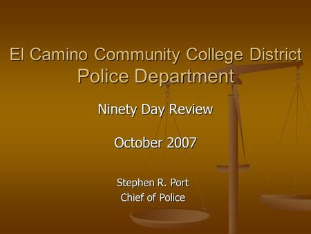 El Camino Community College District Police Department Ninety Day Review October 2007 Stephen R. Port Chief of Police.