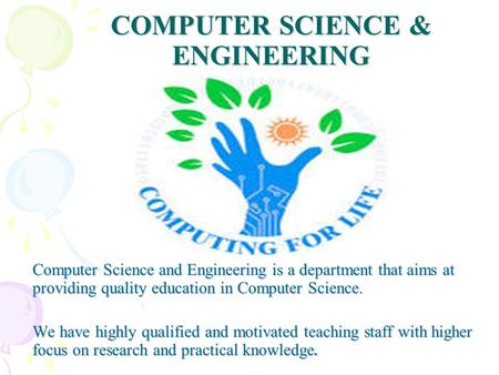 COMPUTER SCIENCE & ENGINEERING Computer Science and Engineering is a department that aims at providing quality education in Computer Science. We have highly.