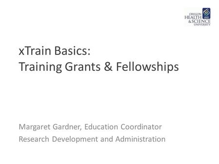 XTrain Basics: Training Grants & Fellowships Margaret Gardner, Education Coordinator Research Development and Administration.