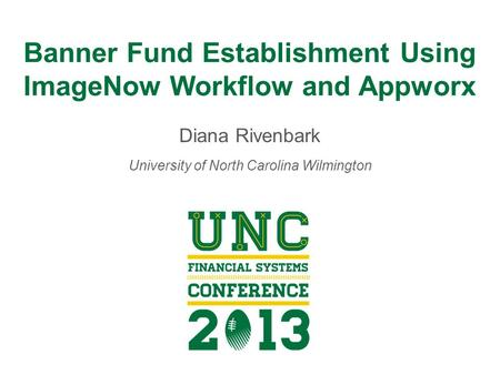 Banner Fund Establishment Using ImageNow Workflow and Appworx Diana Rivenbark University of North Carolina Wilmington.