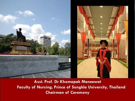 Asst. Prof. Dr Khomapak Maneewat Faculty of Nursing, Prince of Songkla University, Thailand Chairman of Ceremony.