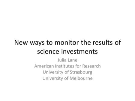 New ways to monitor the results of science investments Julia Lane American Institutes for Research University of Strasbourg University of Melbourne.