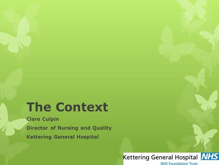 The Context Clare Culpin Director of Nursing and Quality Kettering General Hospital.