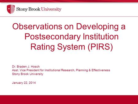 Observations on Developing a Postsecondary Institution Rating System (PIRS) Dr. Braden J. Hosch Asst. Vice President for Institutional Research, Planning.