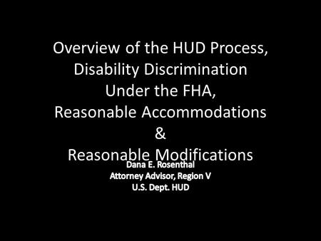 Overview of the HUD Process, Disability Discrimination Under the FHA, Reasonable Accommodations & Reasonable Modifications.