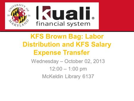 KFS Brown Bag: Labor Distribution and KFS Salary Expense Transfer Wednesday – October 02, 2013 12:00 – 1:00 pm McKeldin Library 6137.