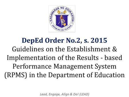 DepEd Order No.2, s. 2015 Guidelines on the Establishment & Implementation of the Results - based Performance Management System (RPMS) in the Department.