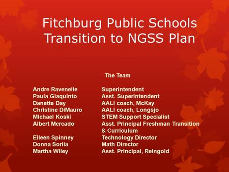 Fitchburg Public Schools Transition to NGSS Plan The Team Andre RavenelleSuperintendent Paula GiaquintoAsst. Superintendent Danette DayAALI coach, McKay.