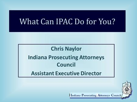 What Can IPAC Do for You? Chris Naylor Indiana Prosecuting Attorneys Council Assistant Executive Director.