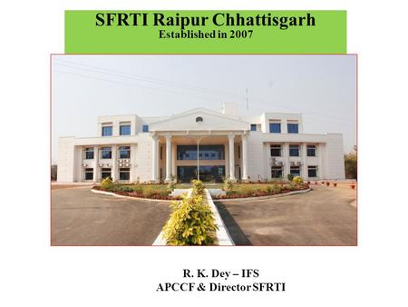 SFRTI Raipur Chhattisgarh Established in 2007 R. K. Dey – IFS APCCF & Director SFRTI.