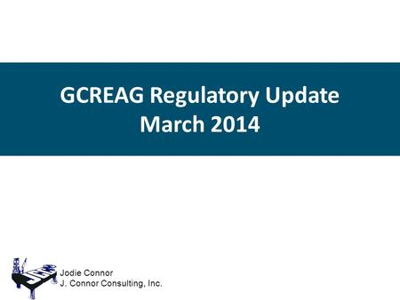 GCREAG Regulatory Update March 2014 Jodie Connor J. Connor Consulting, Inc.