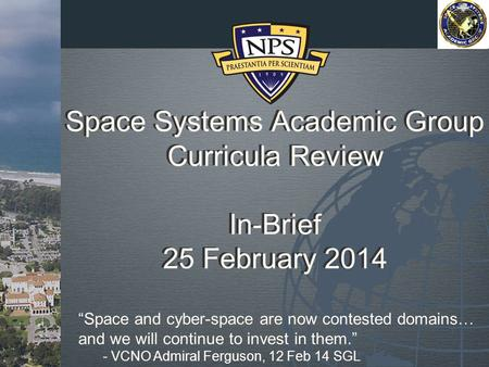 "Space Systems Academic Group Curricula Review In-Brief 25 February 2014 ""Space and cyber-space are now contested domains… and we will continue to invest."