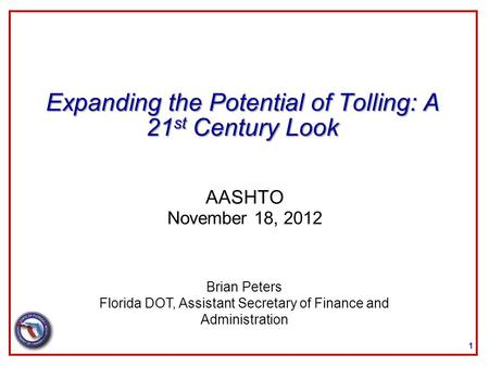 Expanding the Potential of Tolling: A 21 st Century Look AASHTO November 18, 2012 1 Brian Peters Florida DOT, Assistant Secretary of Finance and Administration.