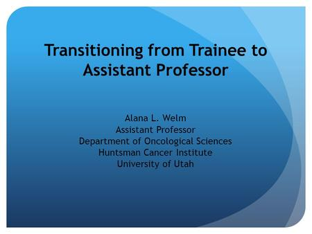Transitioning from Trainee to Assistant Professor Alana L. Welm Assistant Professor Department of Oncological Sciences Huntsman Cancer Institute University.