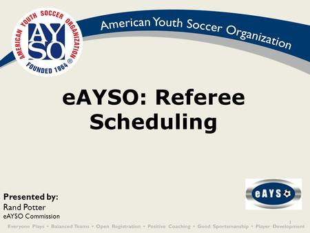 1 eAYSO: Referee Scheduling Presented by: Rand Potter eAYSO Commission.