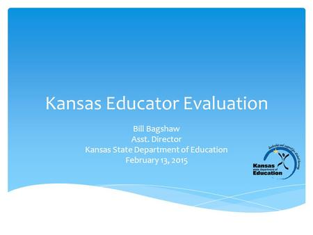 Kansas Educator Evaluation Bill Bagshaw Asst. Director Kansas State Department of Education February 13, 2015.
