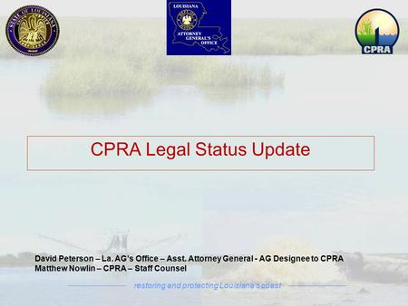 Restoring and protecting Louisiana's coast David Peterson – La. AG's Office – Asst. Attorney General - AG Designee to CPRA Matthew Nowlin – CPRA – Staff.