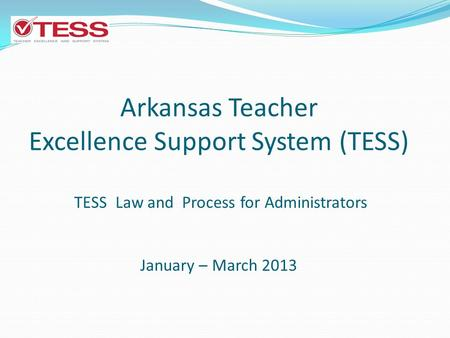 Arkansas Teacher Excellence Support System (TESS) TESS Law and Process for Administrators January – March 2013.