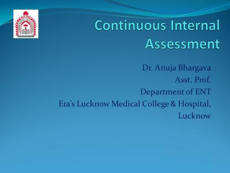 Dr. Anuja Bhargava Asst. Prof. Department of ENT Era's Lucknow Medical College & Hospital, Lucknow.