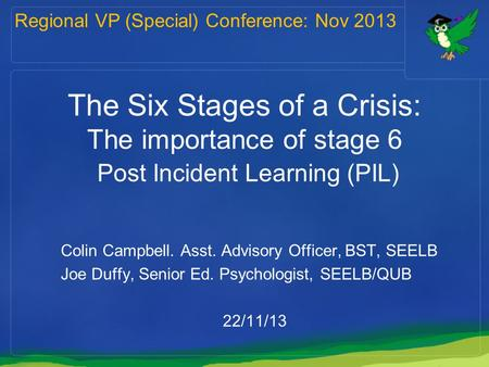 The Six Stages of a Crisis: The importance of stage 6 Post Incident Learning (PIL) Colin Campbell. Asst. Advisory Officer, BST, SEELB Joe Duffy, Senior.