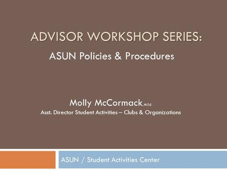ADVISOR WORKSHOP SERIES: ASUN / Student Activities Center Molly McCormack, M.Ed. Asst. Director Student Activities – Clubs & Organizations ASUN Policies.