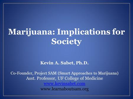 Marijuana: Implications for Society Kevin A. Sabet, Ph.D. Co-Founder, Project SAM (Smart Approaches to Marijuana) Asst. Professor, UF College of Medicine.