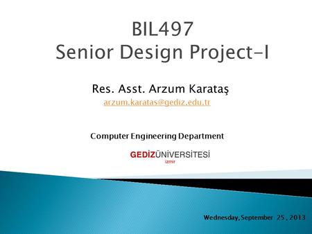 BIL497 Senior Design Project-I Res. Asst. Arzum Karataş Computer Engineering Department Wednesday, September 25, 2013.