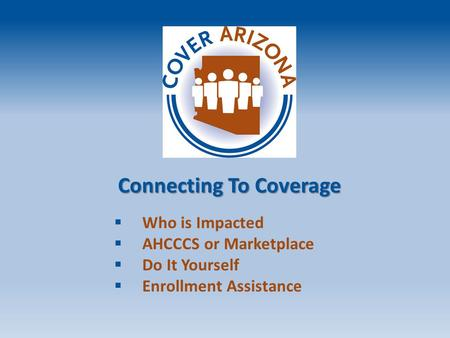 Connecting To Coverage  Who is Impacted  AHCCCS or Marketplace  Do It Yourself  Enrollment Assistance.