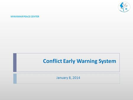 Conflict Early Warning System January 8, 2014 MYANMAR PEACE CENTER.