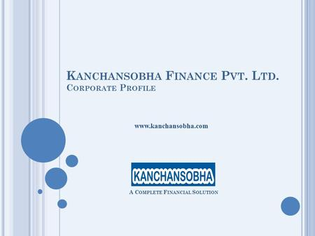 K ANCHANSOBHA F INANCE P VT. L TD. C ORPORATE P ROFILE A C OMPLETE F INANCIAL S OLUTION www.kanchansobha.com.