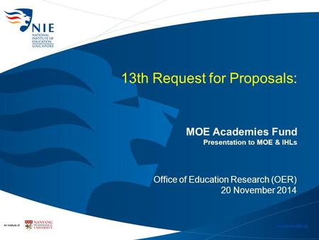 13th Request for Proposals: MOE Academies Fund Presentation to MOE & IHLs Office of Education Research (OER) 20 November 2014.