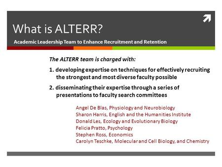  What is ALTERR? Academic Leadership Team to Enhance Recruitment and Retention The ALTERR team is charged with: 1. developing expertise on techniques.