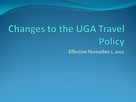Effective November 1, 2012. History April 2012-New statewide travel regulations issued by the State Accounting Office UGA worked with the Board of Regents.