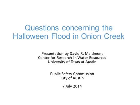 Questions concerning the Halloween Flood in Onion Creek Presentation by David R. Maidment Center for Research in Water Resources University of Texas at.
