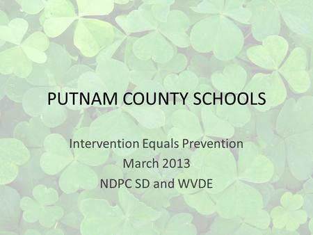 PUTNAM COUNTY SCHOOLS Intervention Equals Prevention March 2013 NDPC SD and WVDE.