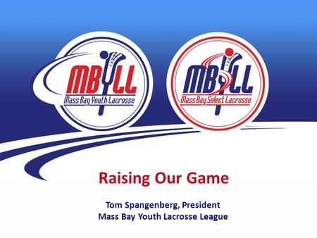 Raising Our Game Tom Spangenberg, President Mass Bay Youth Lacrosse League.
