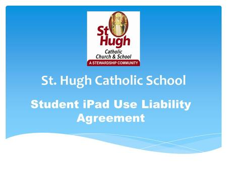 St. Hugh Catholic School Student iPad Use Liability Agreement.