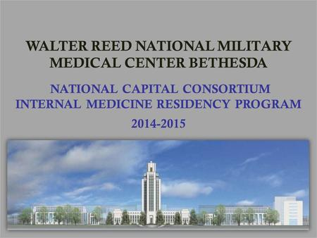 WALTER REED NATIONAL MILITARY MEDICAL CENTER BETHESDA NATIONAL CAPITAL CONSORTIUM INTERNAL MEDICINE RESIDENCY PROGRAM 2014-2015.