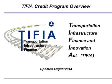 TIFIA Credit Program Overview Updated August 2014 T ransportation I nfrastructure F inance and I nnovation A ct (TIFIA)