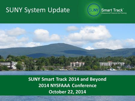 SUNY Approach SUNY System Update SUNY Smart Track 2014 and Beyond 2014 NYSFAAA Conference October 22, 2014.