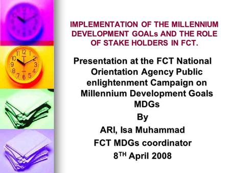 IMPLEMENTATION OF THE MILLENNIUM <strong>DEVELOPMENT</strong> GOALs AND THE ROLE OF STAKE HOLDERS IN FCT. Presentation at the FCT National Orientation Agency Public enlightenment.